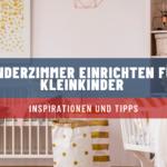 Kinderzimmer einrichten für Kleinkinder: Inspirationen und Tipps