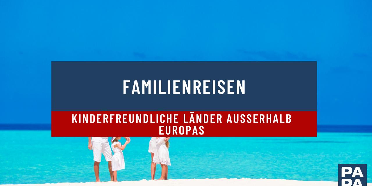 Familienreisen: Kinderfreundliche Länder außerhalb Europas